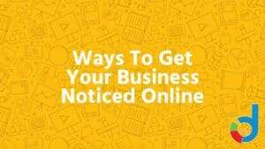 Ways To Get Your Business Noticed Online